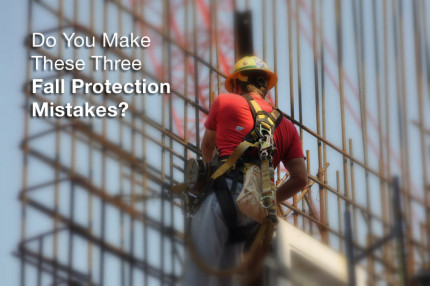 Do You Make These Three Fall Protection Mistakes?