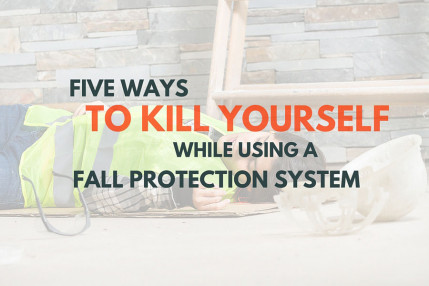Five Ways to Kill Yourself While Using a Fall Protection System